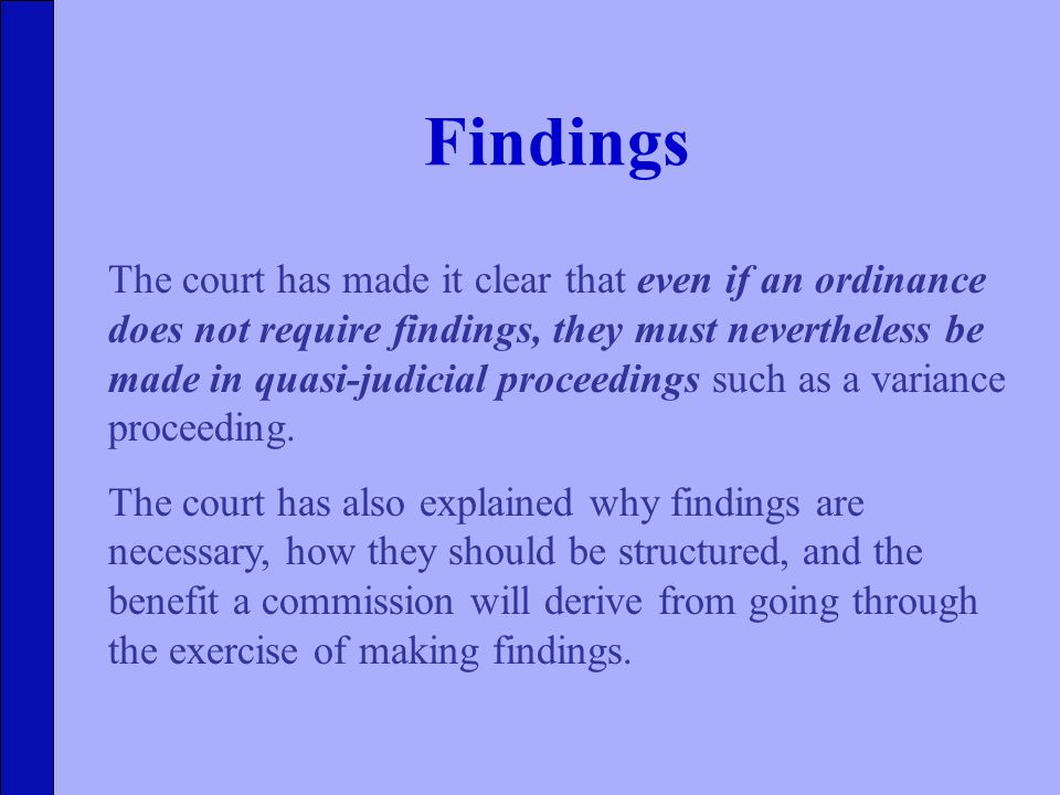 Findings The court has made it clear that even if an ordinance does not require findings, they must nevertheless be made in quasi-judicial proceedings such as a variance proceeding.