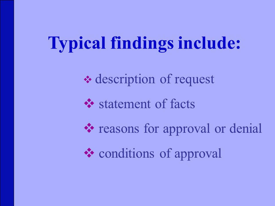 Typical findings include:  description of request  statement of facts  reasons for approval or denial  conditions of approval