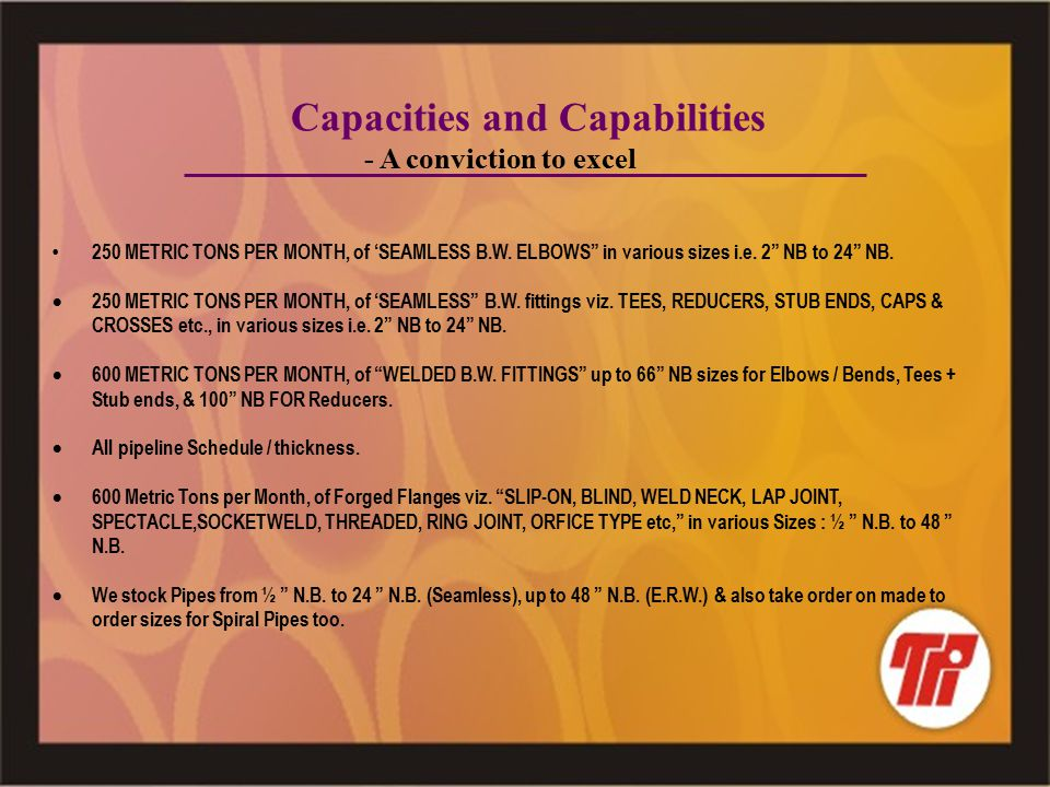 Capacities and Capabilities - A conviction to excel 250 METRIC TONS PER MONTH, of 'SEAMLESS B.W.