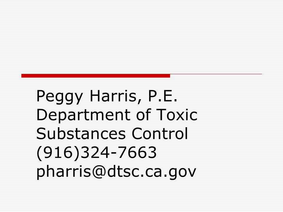 Peggy Harris, P.E. Department of Toxic Substances Control (916)324-7663 pharris@dtsc.ca.gov