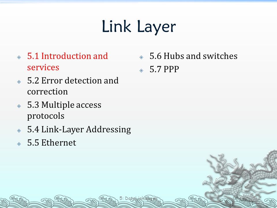 Link Layer  5.1 Introduction and services  5.2 Error detection and correction  5.3 Multiple access protocols  5.4 Link-Layer Addressing  5.5 Ethernet  5.6 Hubs and switches  5.7 PPP 5: DataLink Layer 5-33
