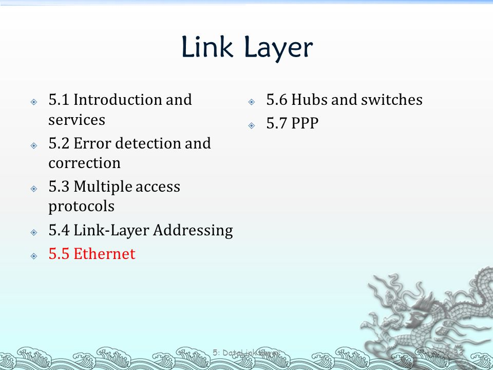 Link Layer  5.1 Introduction and services  5.2 Error detection and correction  5.3 Multiple access protocols  5.4 Link-Layer Addressing  5.5 Ethe