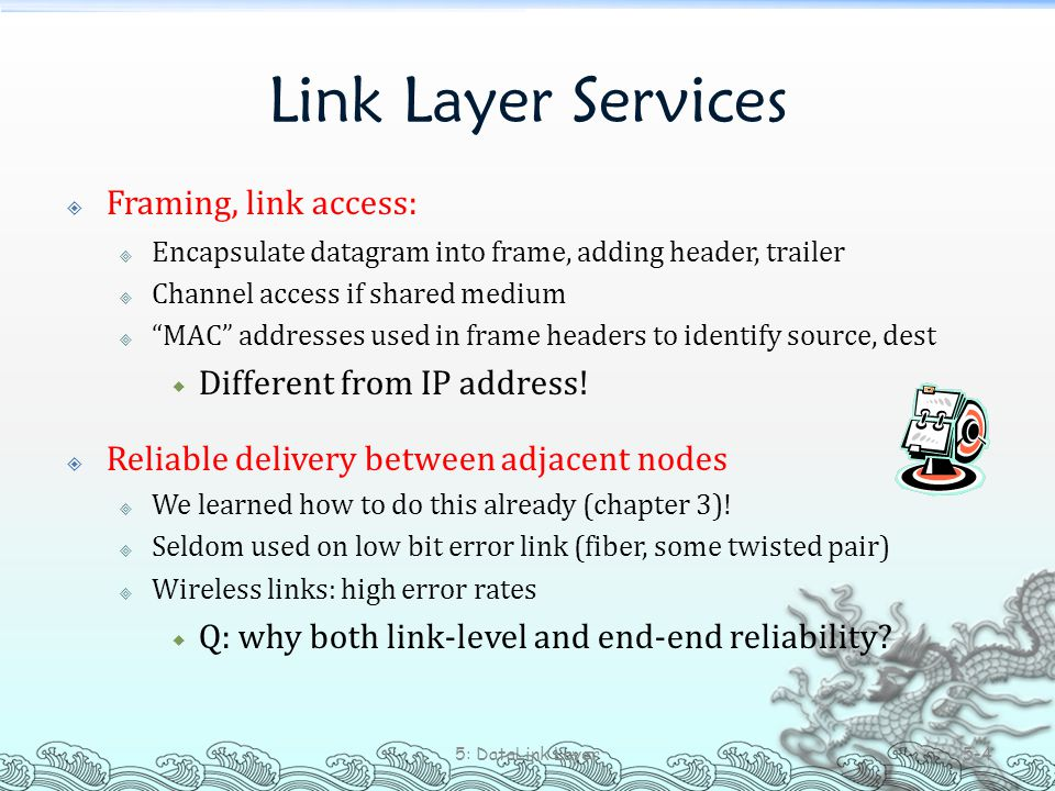 "Link Layer Services  Framing, link access:  Encapsulate datagram into frame, adding header, trailer  Channel access if shared medium  ""MAC"" addres"