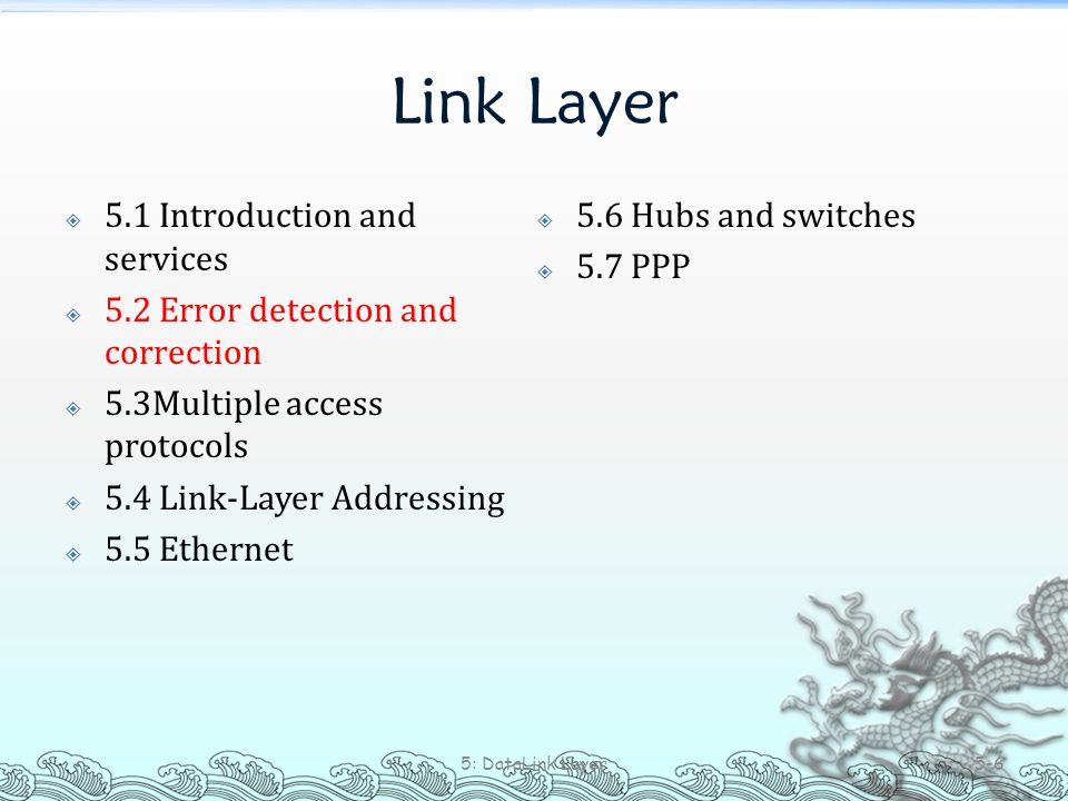 Link Layer  5.1 Introduction and services  5.2 Error detection and correction  5.3Multiple access protocols  5.4 Link-Layer Addressing  5.5 Ether