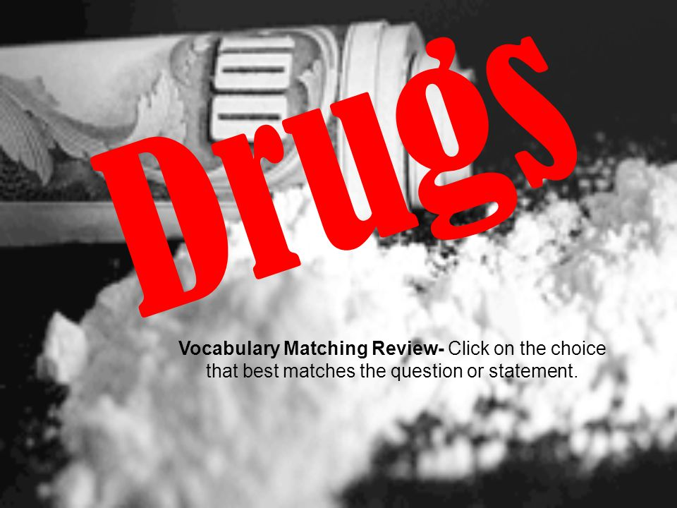 Drugs Vocabulary Matching Review- Click on the choice that best matches the question or statement.