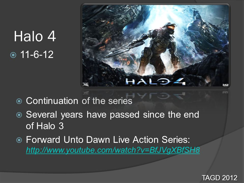 Halo 4  Continuation of the series  Several years have passed since the end of Halo 3  Forward Unto Dawn Live Action Series: http://www.youtube.com/watch v=BfJVgXBfSH8 http://www.youtube.com/watch v=BfJVgXBfSH8 TAGD 2012  11-6-12