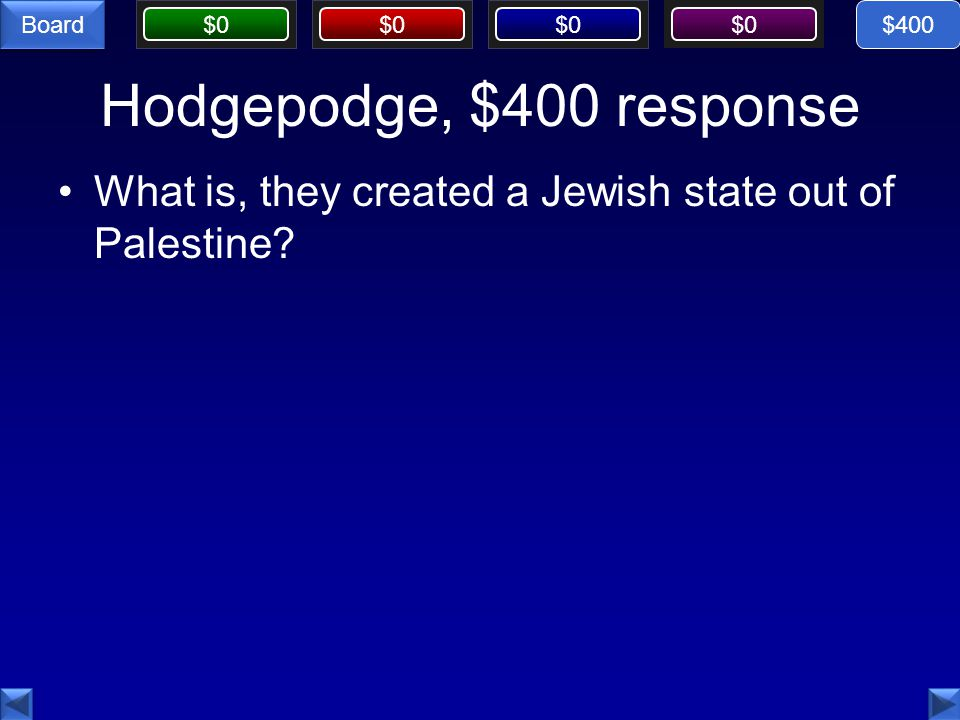 $0 Board Hodgepodge, $400 response What is, they created a Jewish state out of Palestine $400