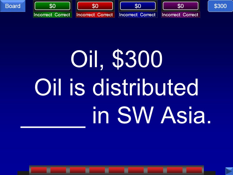 CorrectIncorrectCorrectIncorrectCorrectIncorrectCorrectIncorrect $0 Board Oil, $300 Oil is distributed _____ in SW Asia. $300
