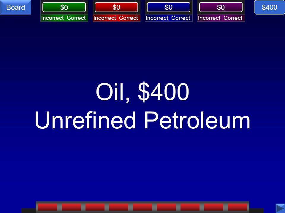 CorrectIncorrectCorrectIncorrectCorrectIncorrectCorrectIncorrect $0 Board Oil, $400 Unrefined Petroleum $400