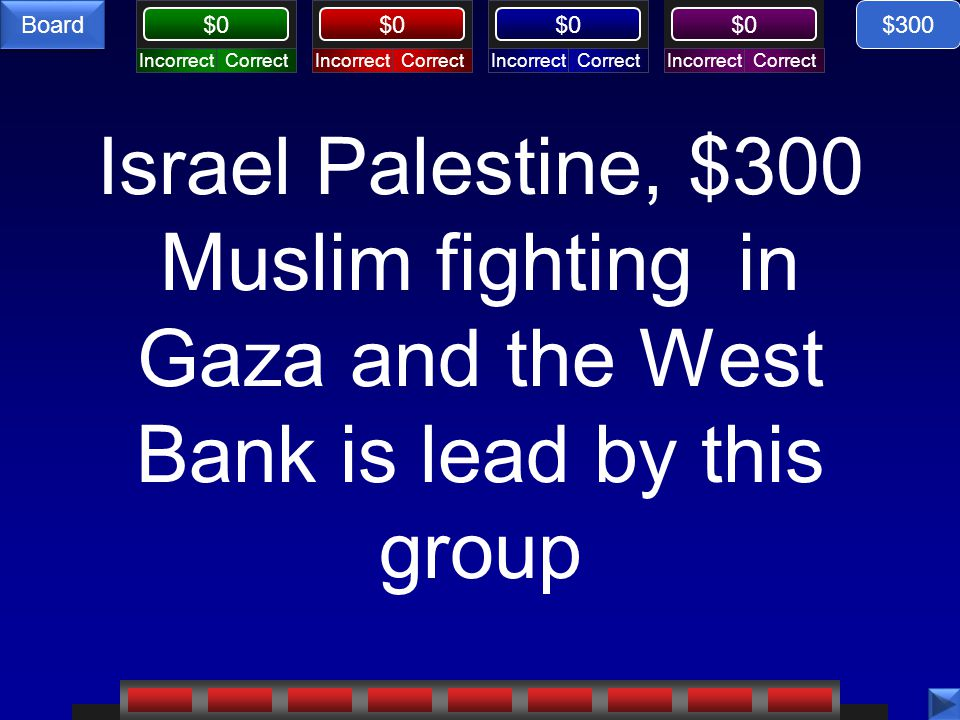 CorrectIncorrectCorrectIncorrectCorrectIncorrectCorrectIncorrect $0 Board Israel Palestine, $300 Muslim fighting in Gaza and the West Bank is lead by this group $300