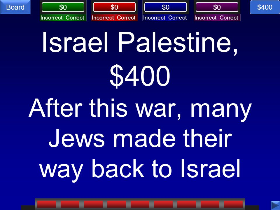 CorrectIncorrectCorrectIncorrectCorrectIncorrectCorrectIncorrect $0 Board Israel Palestine, $400 After this war, many Jews made their way back to Israel $400