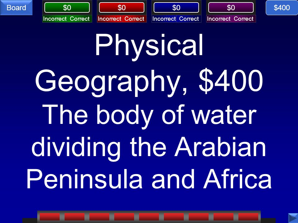 CorrectIncorrectCorrectIncorrectCorrectIncorrectCorrectIncorrect $0 Board Physical Geography, $400 The body of water dividing the Arabian Peninsula and Africa $400