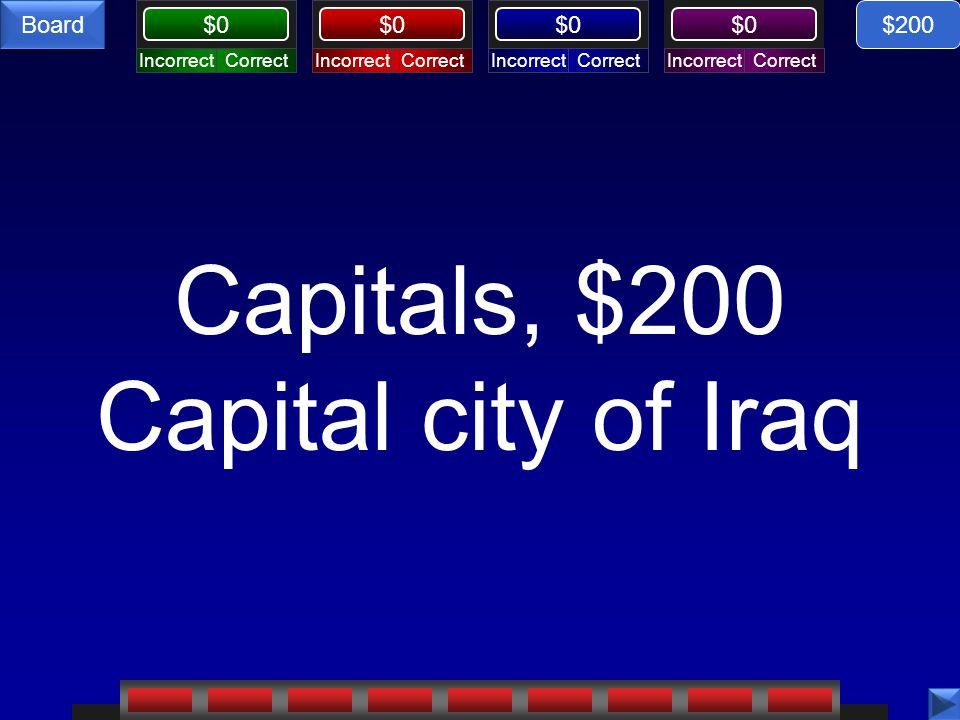 CorrectIncorrectCorrectIncorrectCorrectIncorrectCorrectIncorrect $0 Board Capitals, $200 Capital city of Iraq $200
