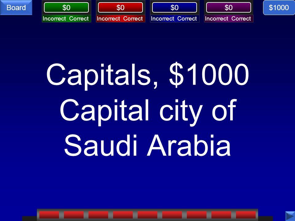 CorrectIncorrectCorrectIncorrectCorrectIncorrectCorrectIncorrect $0 Board Capitals, $1000 Capital city of Saudi Arabia $1000