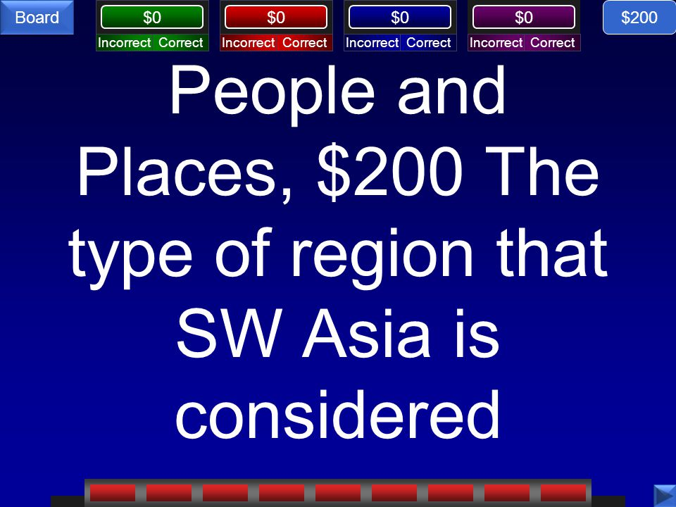 CorrectIncorrectCorrectIncorrectCorrectIncorrectCorrectIncorrect $0 Board People and Places, $200 The type of region that SW Asia is considered $200