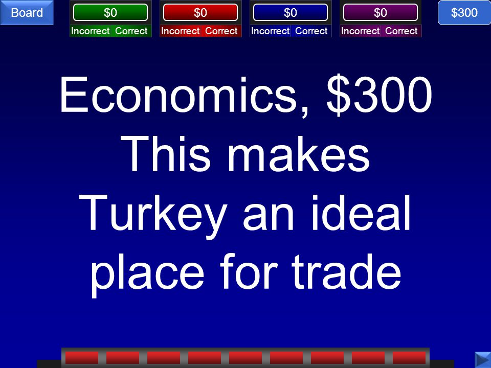 CorrectIncorrectCorrectIncorrectCorrectIncorrectCorrectIncorrect $0 Board Economics, $300 This makes Turkey an ideal place for trade $300