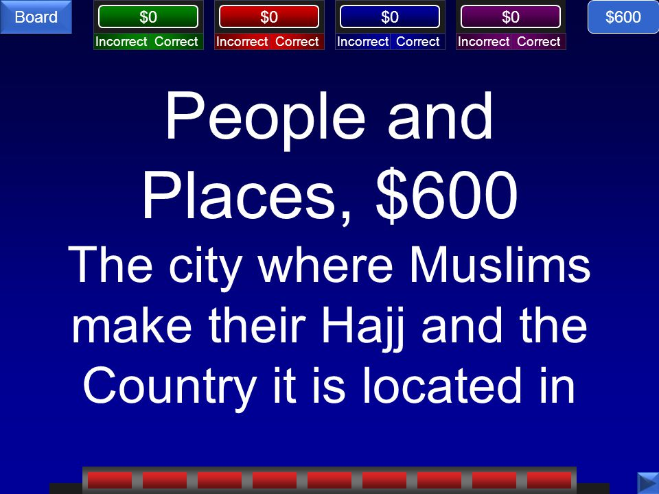 CorrectIncorrectCorrectIncorrectCorrectIncorrectCorrectIncorrect $0 Board People and Places, $600 The city where Muslims make their Hajj and the Country it is located in $600