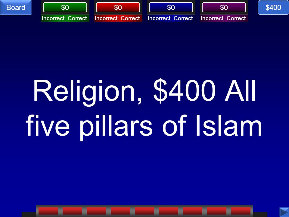 CorrectIncorrectCorrectIncorrectCorrectIncorrectCorrectIncorrect $0 Board Religion, $400 All five pillars of Islam $400