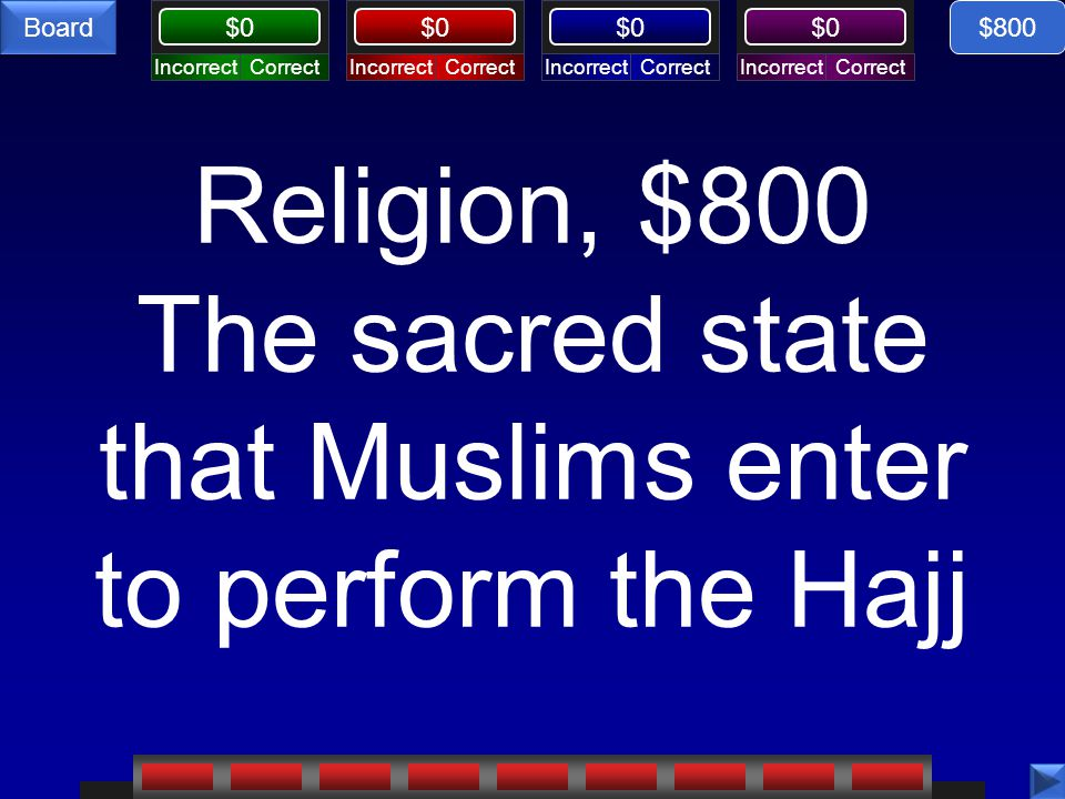 CorrectIncorrectCorrectIncorrectCorrectIncorrectCorrectIncorrect $0 Board Religion, $800 The sacred state that Muslims enter to perform the Hajj $800