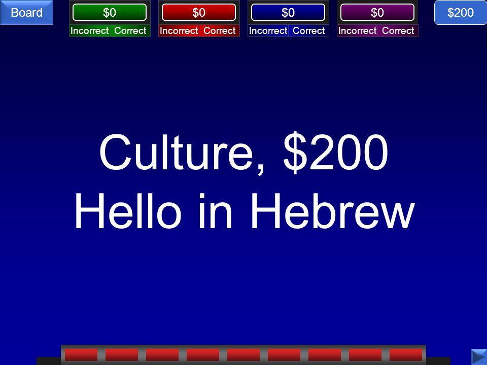 CorrectIncorrectCorrectIncorrectCorrectIncorrectCorrectIncorrect $0 Board Culture, $200 Hello in Hebrew $200