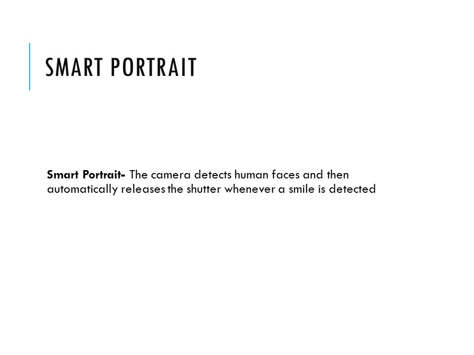 SMART PORTRAIT Smart Portrait- The camera detects human faces and then automatically releases the shutter whenever a smile is detected