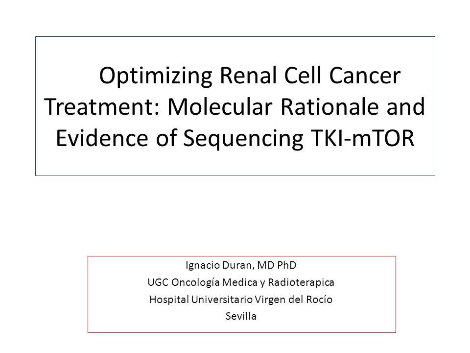 Optimizing Renal Cell Cancer Treatment: Molecular Rationale and Evidence of Sequencing TKI-mTOR Ignacio Duran, MD PhD UGC Oncología Medica y Radioterapica Hospital Universitario Virgen del Rocío Sevilla