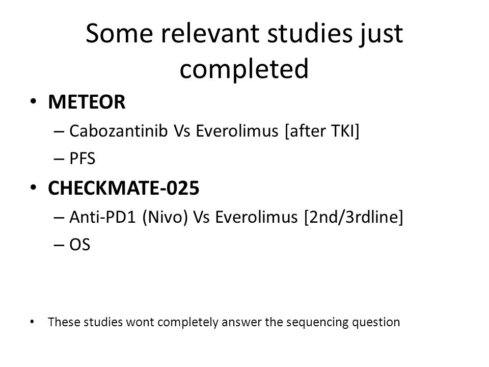 Some relevant studies just completed METEOR – Cabozantinib Vs Everolimus [after TKI] – PFS CHECKMATE-025 – Anti-PD1 (Nivo) Vs Everolimus [2nd/3rdline] – OS These studies wont completely answer the sequencing question