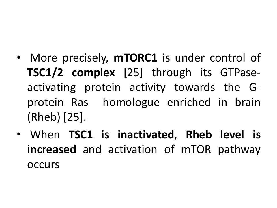 More precisely, mTORC1 is under control of TSC1/2 complex [25] through its GTPase- activating protein activity towards the G- protein Ras homologue enriched in brain (Rheb) [25].