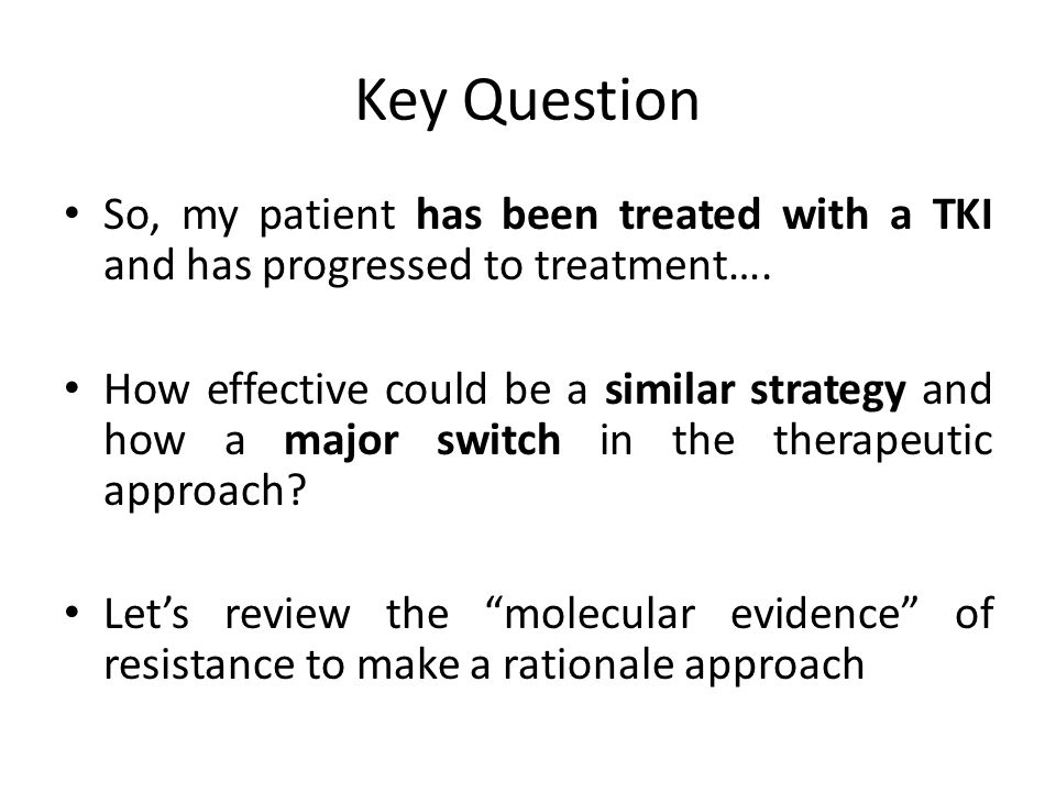 Key Question So, my patient has been treated with a TKI and has progressed to treatment….