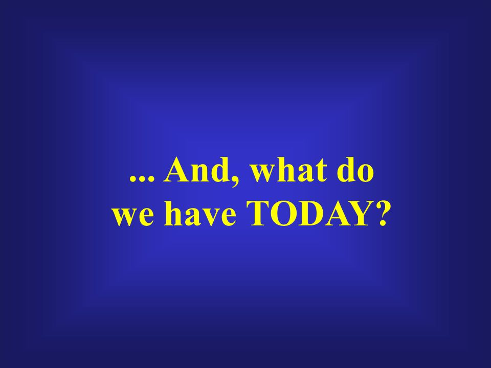 ... And, what do we have TODAY?
