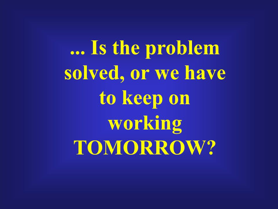 ... Is the problem solved, or we have to keep on working TOMORROW?