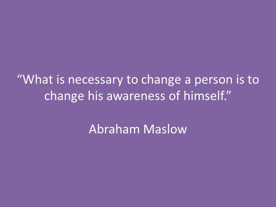 """What is necessary to change a person is to change his awareness of himself."" Abraham Maslow"