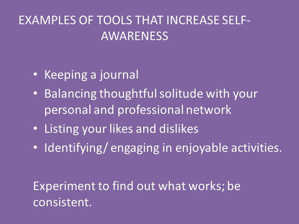 EXAMPLES OF TOOLS THAT INCREASE SELF- AWARENESS Keeping a journal Balancing thoughtful solitude with your personal and professional network Listing yo