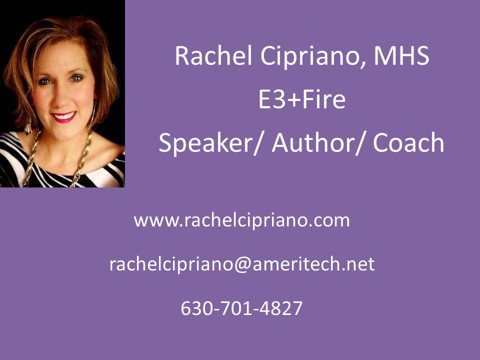 Rachel Cipriano, MHS E3+Fire Speaker/ Author/ Coach www.rachelcipriano.com rachelcipriano@ameritech.net 630-701-4827