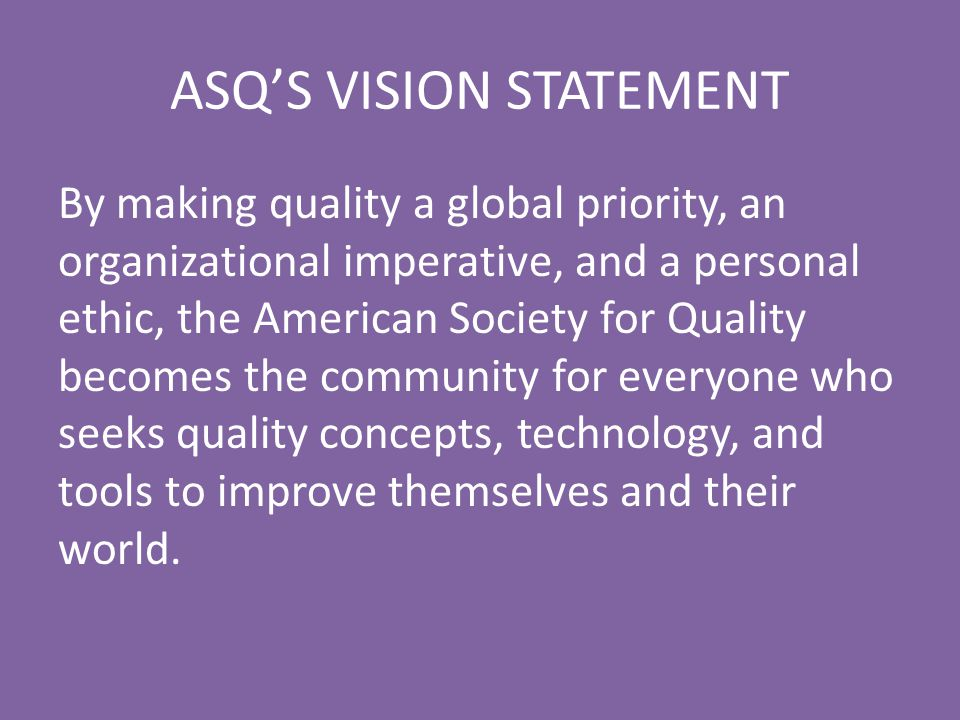 ASQ'S VISION STATEMENT By making quality a global priority, an organizational imperative, and a personal ethic, the American Society for Quality becom