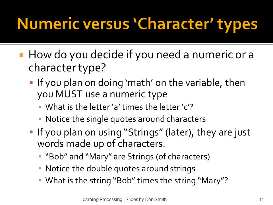  How do you decide if you need a numeric or a character type?  If you plan on doing 'math' on the variable, then you MUST use a numeric type ▪ What
