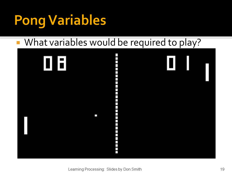  What variables would be required to play? Learning Processing: Slides by Don Smith19
