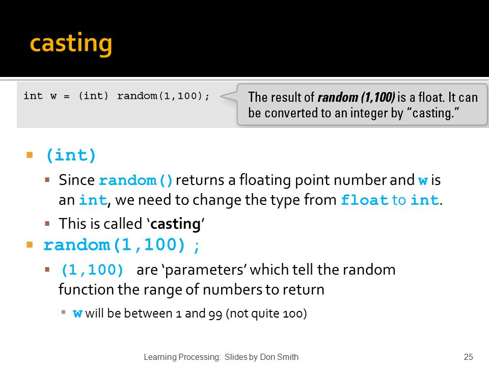  (int)  Since random() returns a floating point number and w is an int, we need to change the type from float to int.  This is called 'casting'  r