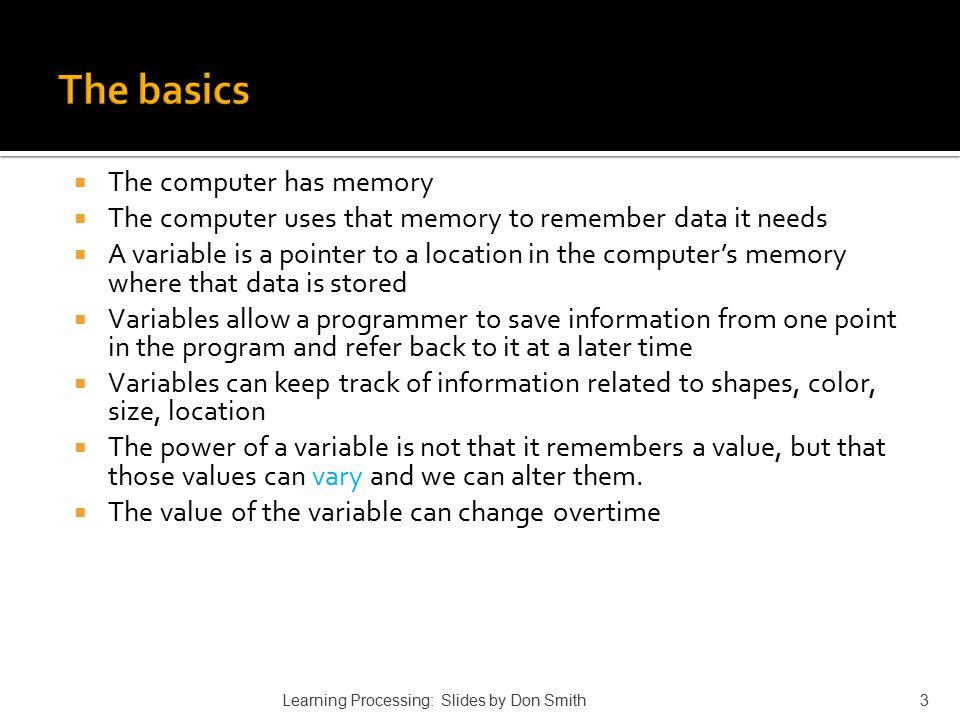  The computer has memory  The computer uses that memory to remember data it needs  A variable is a pointer to a location in the computer's memory w