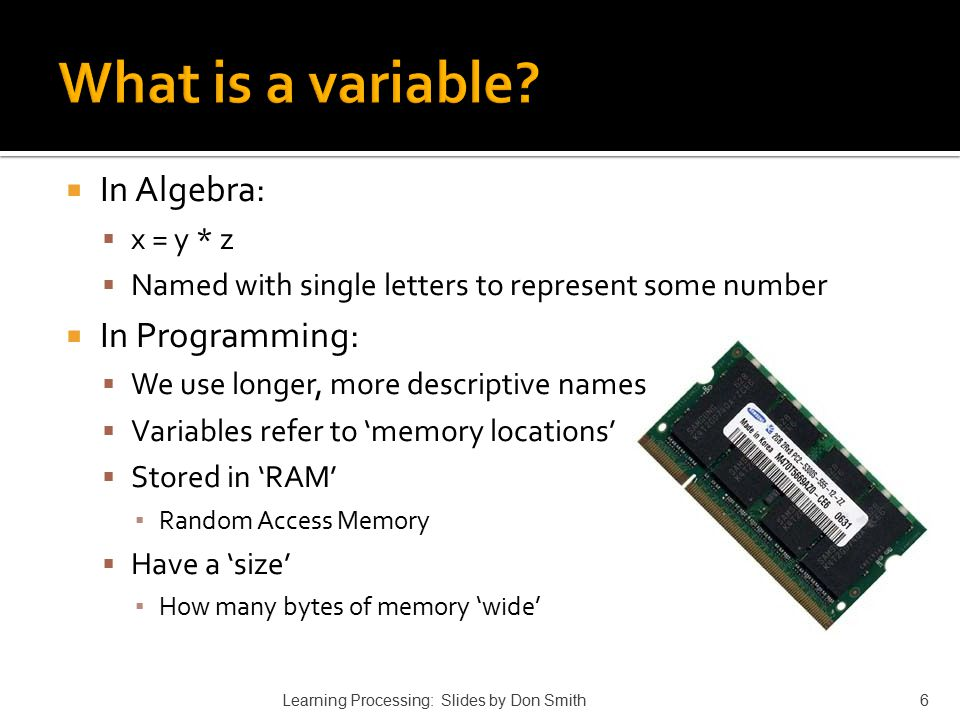  In Algebra:  x = y * z  Named with single letters to represent some number  In Programming:  We use longer, more descriptive names  Variables r