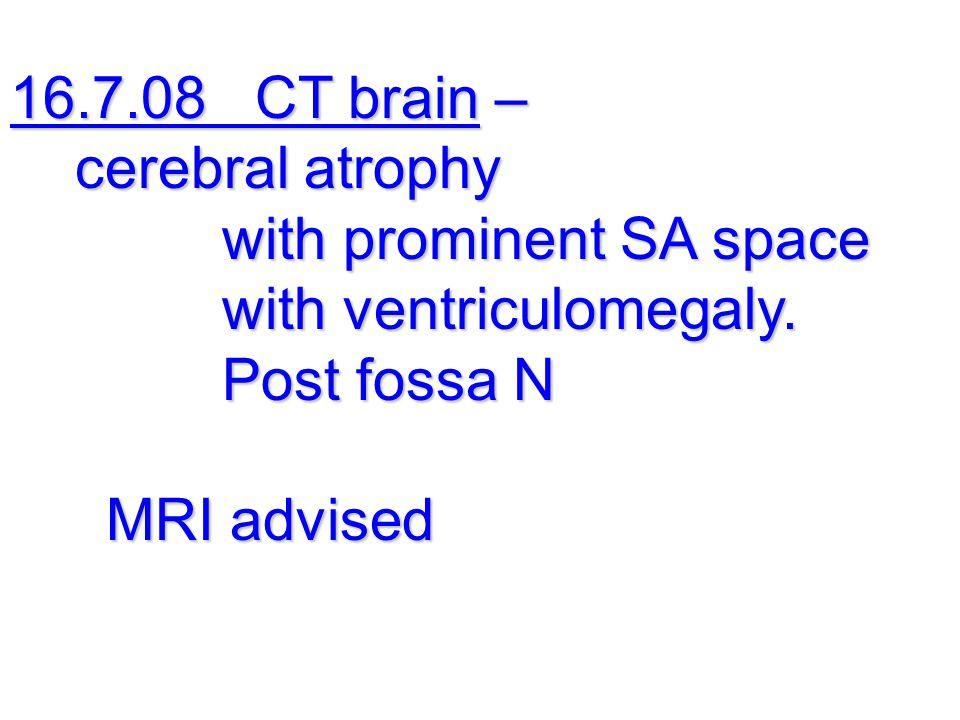16.7.08 CT brain – cerebral atrophy cerebral atrophy with prominent SA space with prominent SA space with ventriculomegaly.