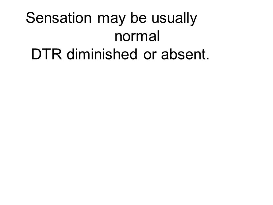 Sensation may be usually normal DTR diminished or absent.