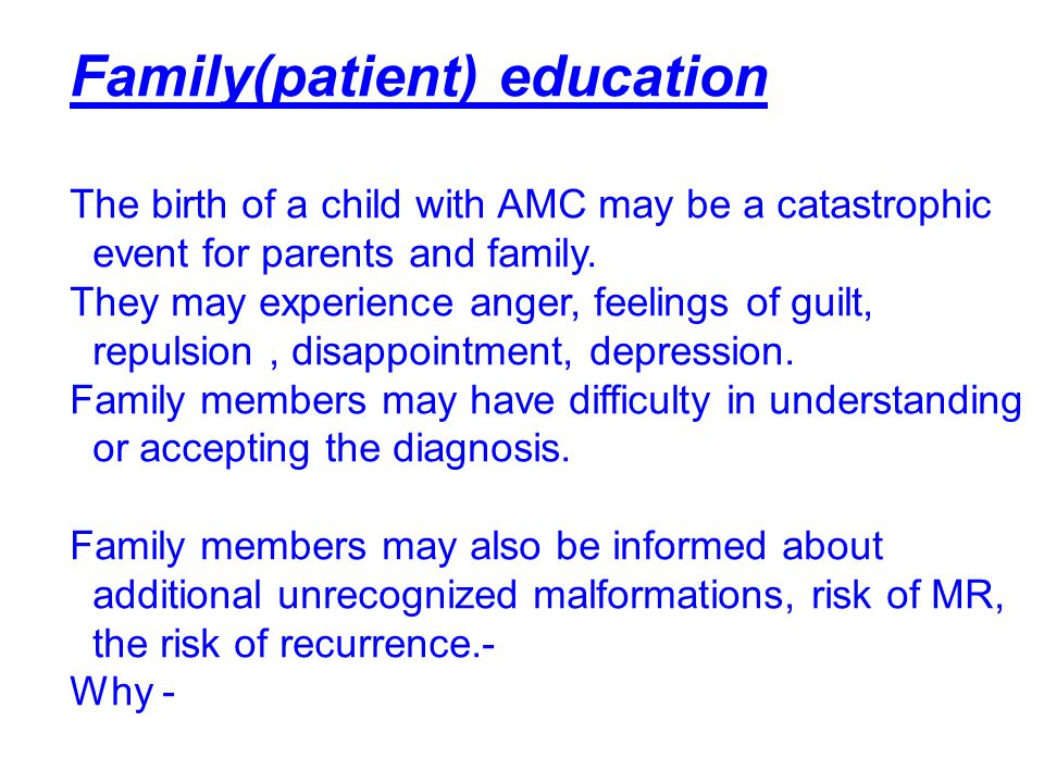 Family(patient) education The birth of a child with AMC may be a catastrophic event for parents and family. They may experience anger, feelings of gui