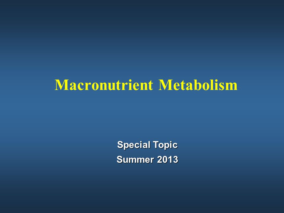 Macronutrient Metabolism Special Topic Special Topic Summer 2013 Summer 2013