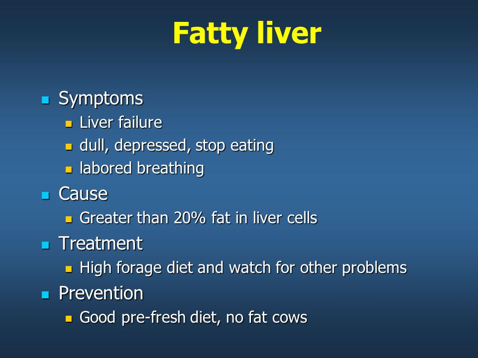 Fatty liver Symptoms Symptoms Liver failure Liver failure dull, depressed, stop eating dull, depressed, stop eating labored breathing labored breathing Cause Cause Greater than 20% fat in liver cells Greater than 20% fat in liver cells Treatment Treatment High forage diet and watch for other problems High forage diet and watch for other problems Prevention Prevention Good pre-fresh diet, no fat cows Good pre-fresh diet, no fat cows
