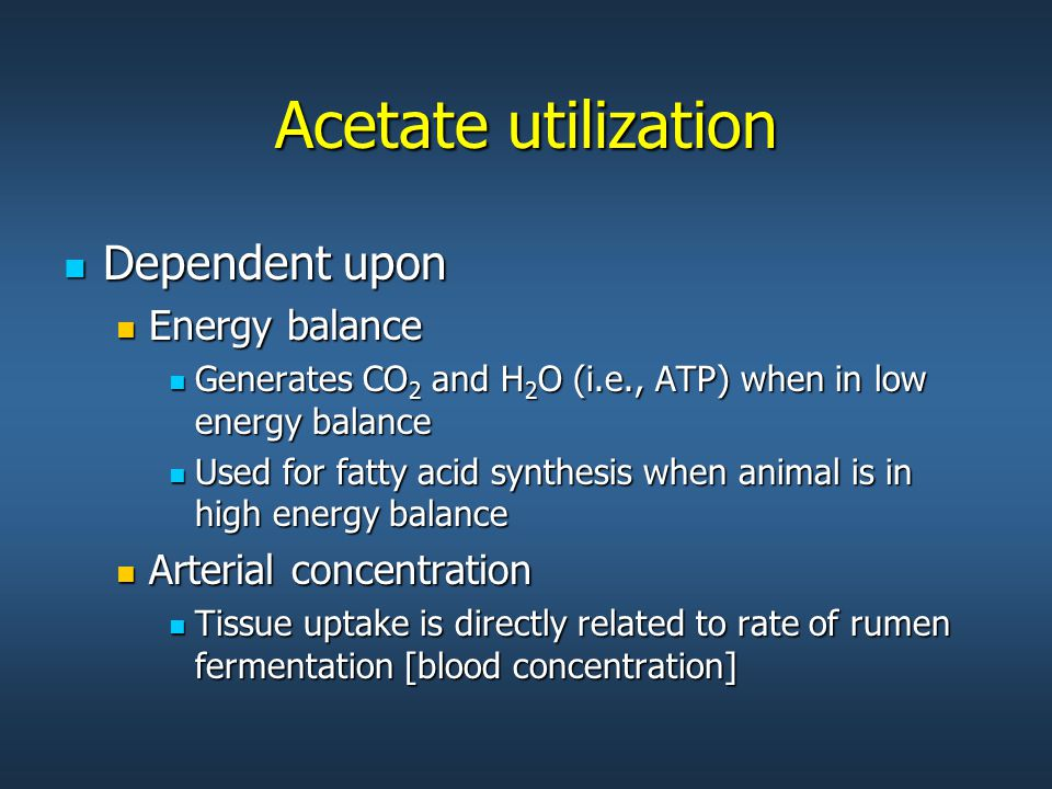 Acetate utilization Dependent upon Dependent upon Energy balance Energy balance Generates CO 2 and H 2 O (i.e., ATP) when in low energy balance Generates CO 2 and H 2 O (i.e., ATP) when in low energy balance Used for fatty acid synthesis when animal is in high energy balance Used for fatty acid synthesis when animal is in high energy balance Arterial concentration Arterial concentration Tissue uptake is directly related to rate of rumen fermentation [blood concentration] Tissue uptake is directly related to rate of rumen fermentation [blood concentration]
