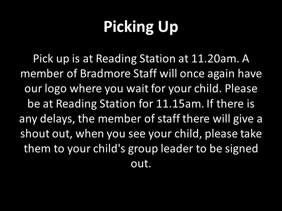 Picking Up Pick up is at Reading Station at 11.20am. A member of Bradmore Staff will once again have our logo where you wait for your child. Please be