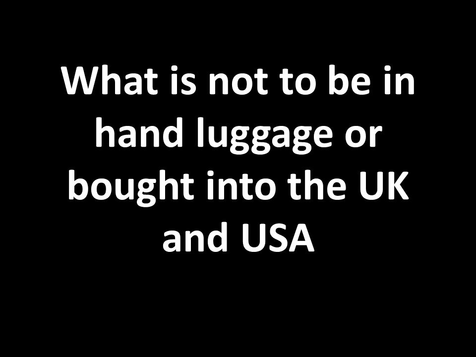 What is not to be in hand luggage or bought into the UK and USA