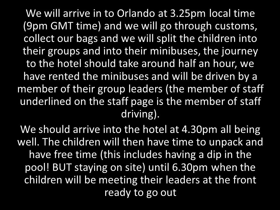 We will arrive in to Orlando at 3.25pm local time (9pm GMT time) and we will go through customs, collect our bags and we will split the children into their groups and into their minibuses, the journey to the hotel should take around half an hour, we have rented the minibuses and will be driven by a member of their group leaders (the member of staff underlined on the staff page is the member of staff driving).