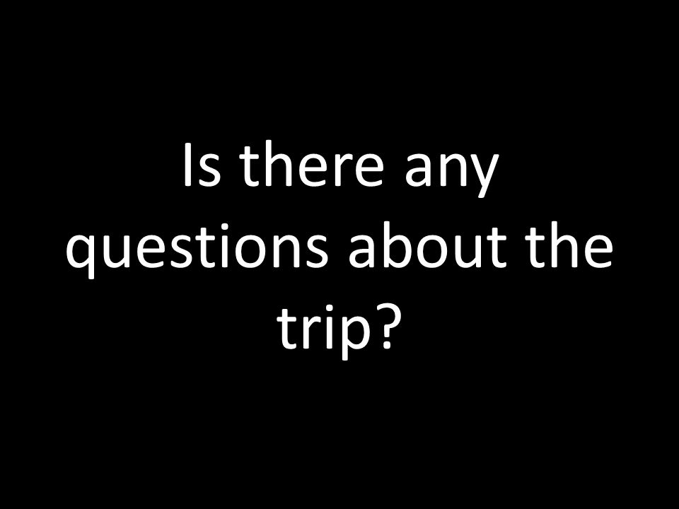 Is there any questions about the trip?
